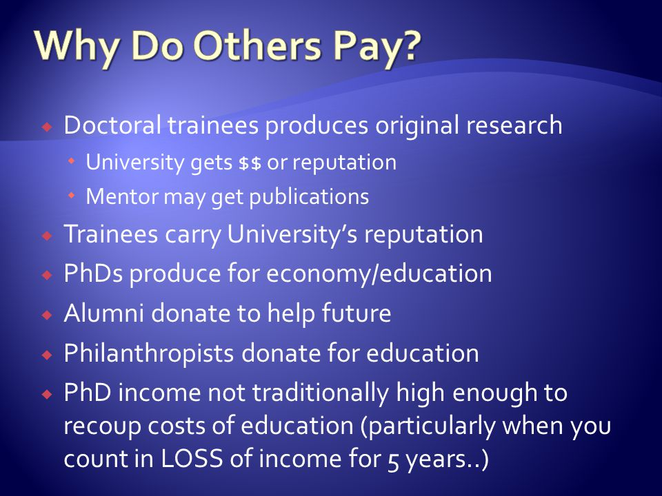  Doctoral trainees produces original research  University gets $$ or reputation  Mentor may get publications  Trainees carry University's reputation  PhDs produce for economy/education  Alumni donate to help future  Philanthropists donate for education  PhD income not traditionally high enough to recoup costs of education (particularly when you count in LOSS of income for 5 years..)