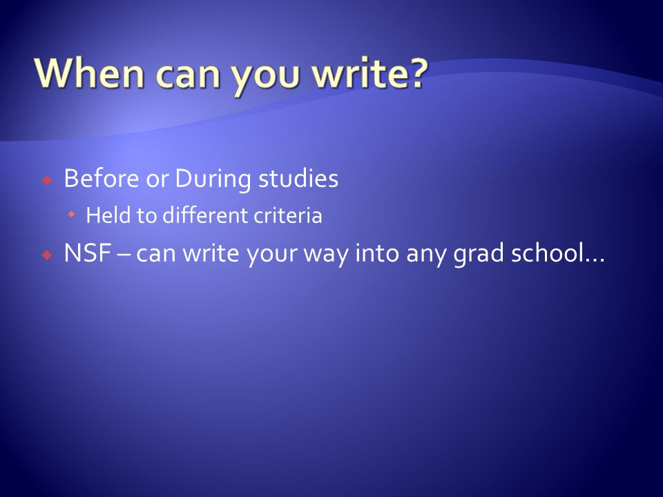  Before or During studies  Held to different criteria  NSF – can write your way into any grad school…