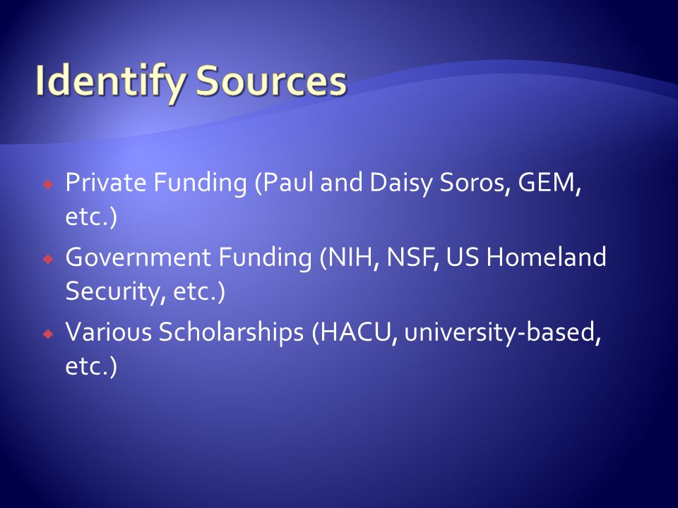  Private Funding (Paul and Daisy Soros, GEM, etc.)  Government Funding (NIH, NSF, US Homeland Security, etc.)  Various Scholarships (HACU, university-based, etc.)