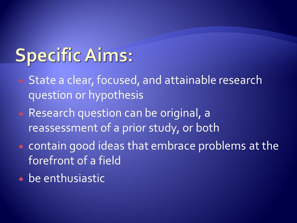  State a clear, focused, and attainable research question or hypothesis  Research question can be original, a reassessment of a prior study, or both  contain good ideas that embrace problems at the forefront of a field  be enthusiastic