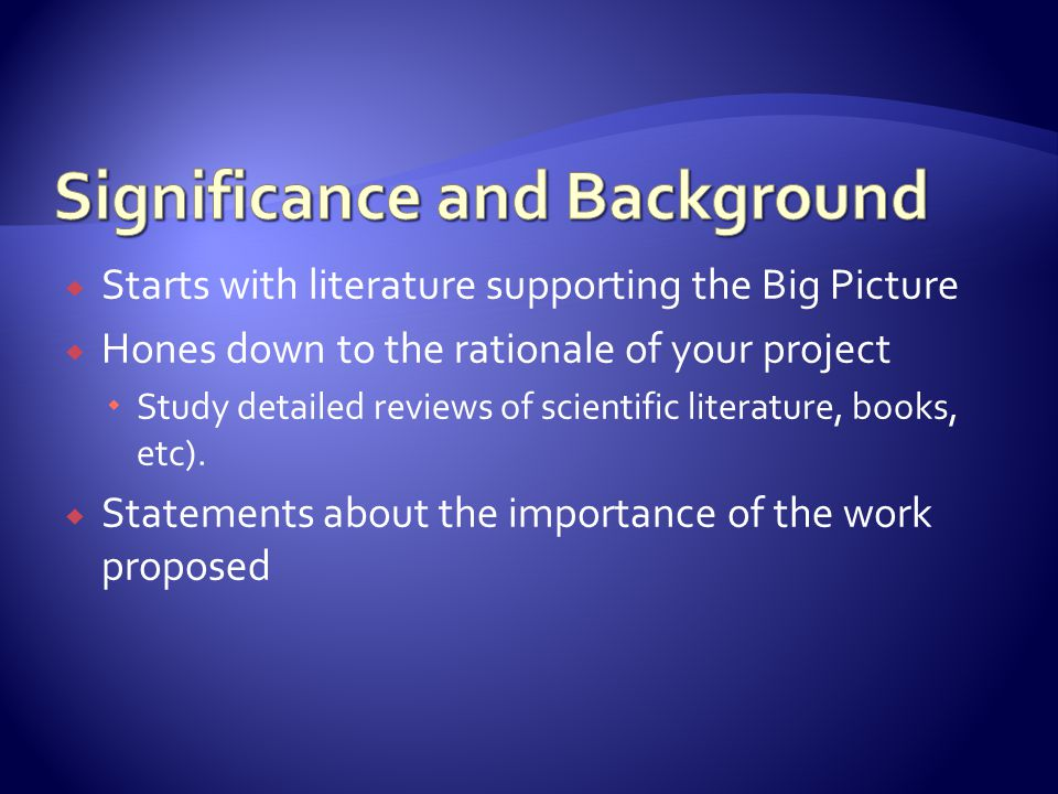  Starts with literature supporting the Big Picture  Hones down to the rationale of your project  Study detailed reviews of scientific literature, books, etc).