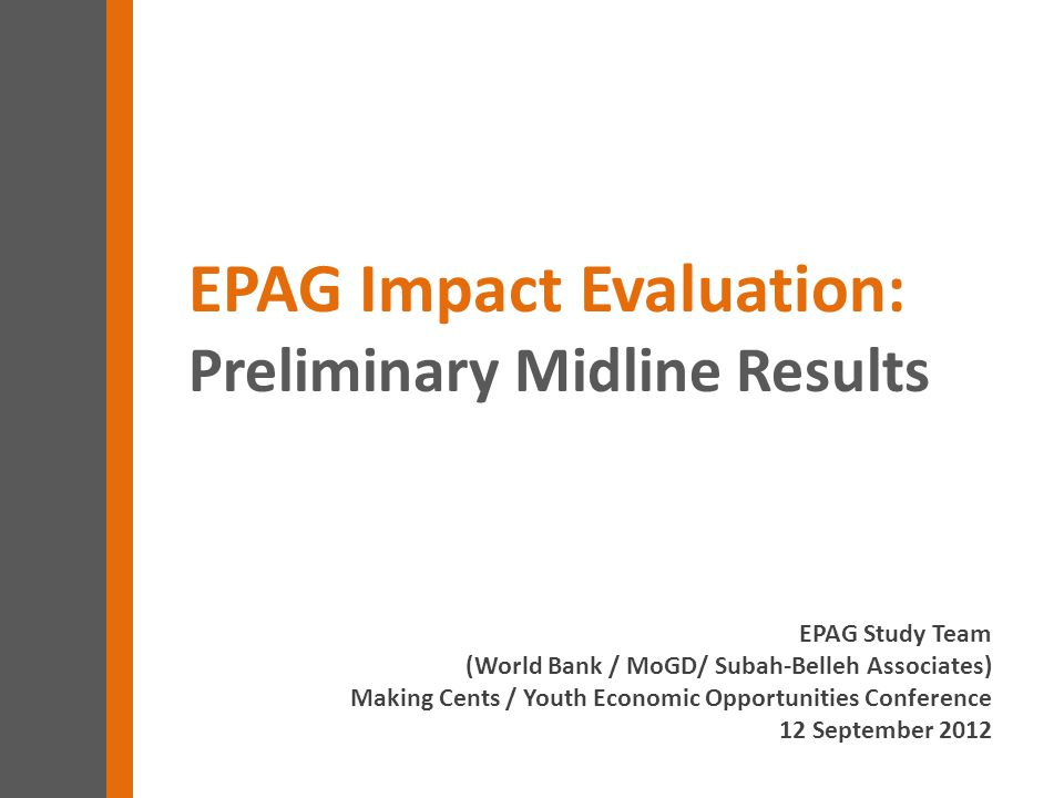 EPAG Study Team (World Bank / MoGD/ Subah-Belleh Associates) Making Cents / Youth Economic Opportunities Conference 12 September 2012 EPAG Impact Evaluation: Preliminary Midline Results