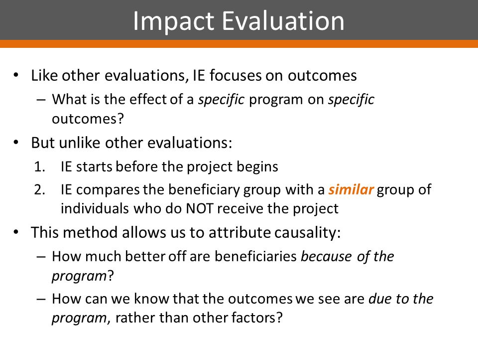Like other evaluations, IE focuses on outcomes – What is the effect of a specific program on specific outcomes.