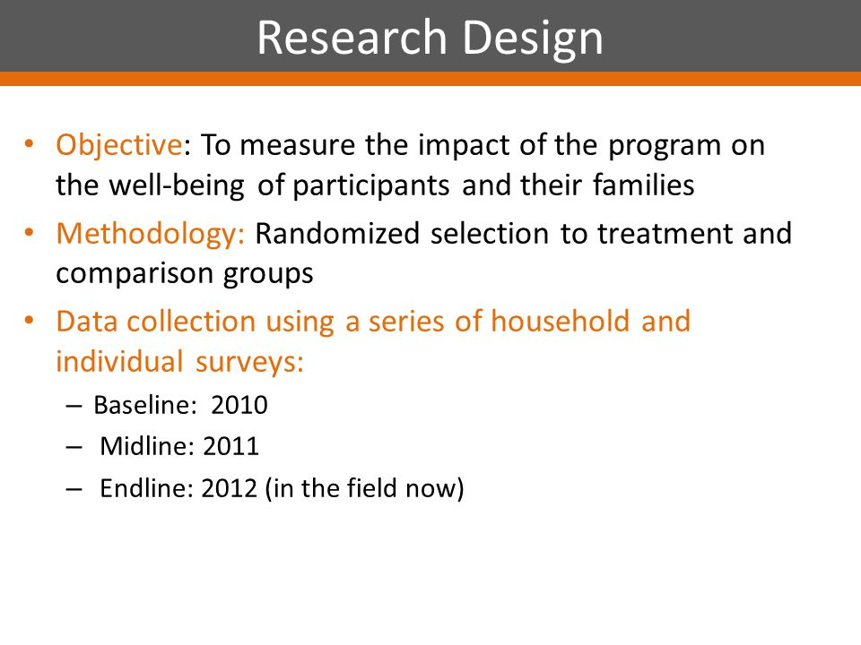 Objective: To measure the impact of the program on the well-being of participants and their families Methodology: Randomized selection to treatment and comparison groups Data collection using a series of household and individual surveys: – Baseline: 2010 – Midline: 2011 – Endline: 2012 (in the field now) Research Design