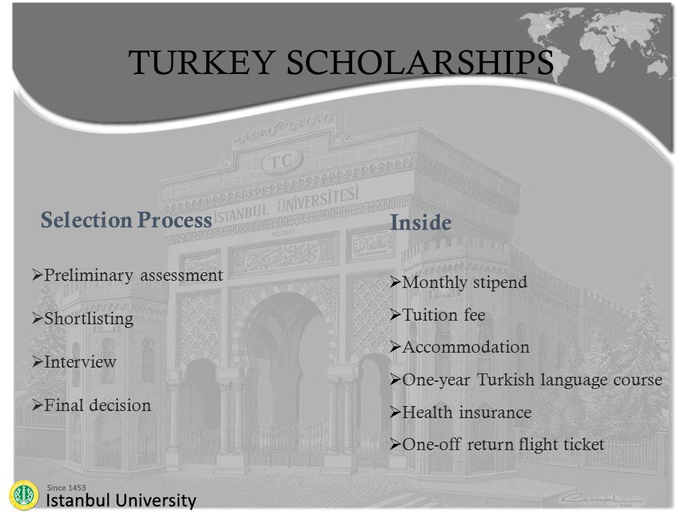 TURKEY SCHOLARSHIPS Selection Process  Preliminary assessment  Shortlisting  Interview  Final decision  Monthly stipend  Tuition fee  Accommodation  One-year Turkish language course  Health insurance  One-off return flight ticket Inside