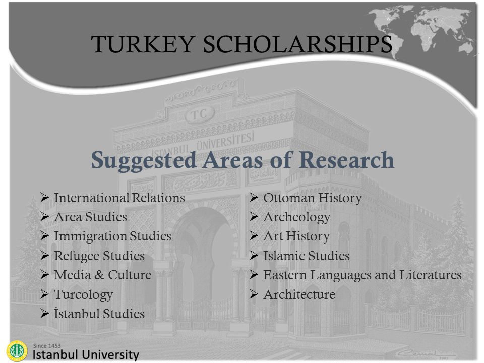 TURKEY SCHOLARSHIPS Suggested Areas of Research  International Relations  Area Studies  Immigration Studies  Refugee Studies  Media & Culture  Turcology  İ stanbul Studies  Ottoman History  Archeology  Art History  Islamic Studies  Eastern Languages and Literatures  Architecture