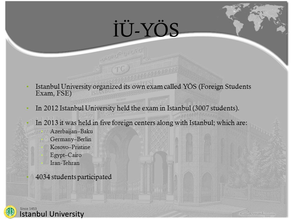 İ Ü-YÖS Istanbul University organized its own exam called YÖS (Foreign Students Exam, FSE) In 2012 Istanbul University held the exam in Istanbul (3007 students).