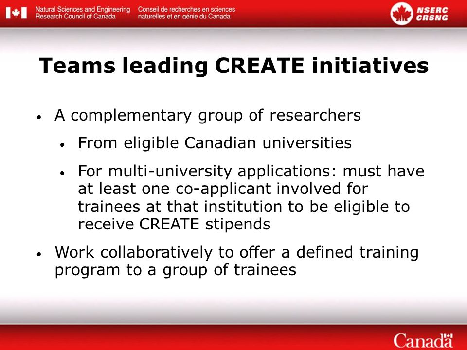 A complementary group of researchers From eligible Canadian universities For multi-university applications: must have at least one co-applicant involved for trainees at that institution to be eligible to receive CREATE stipends Work collaboratively to offer a defined training program to a group of trainees Teams leading CREATE initiatives
