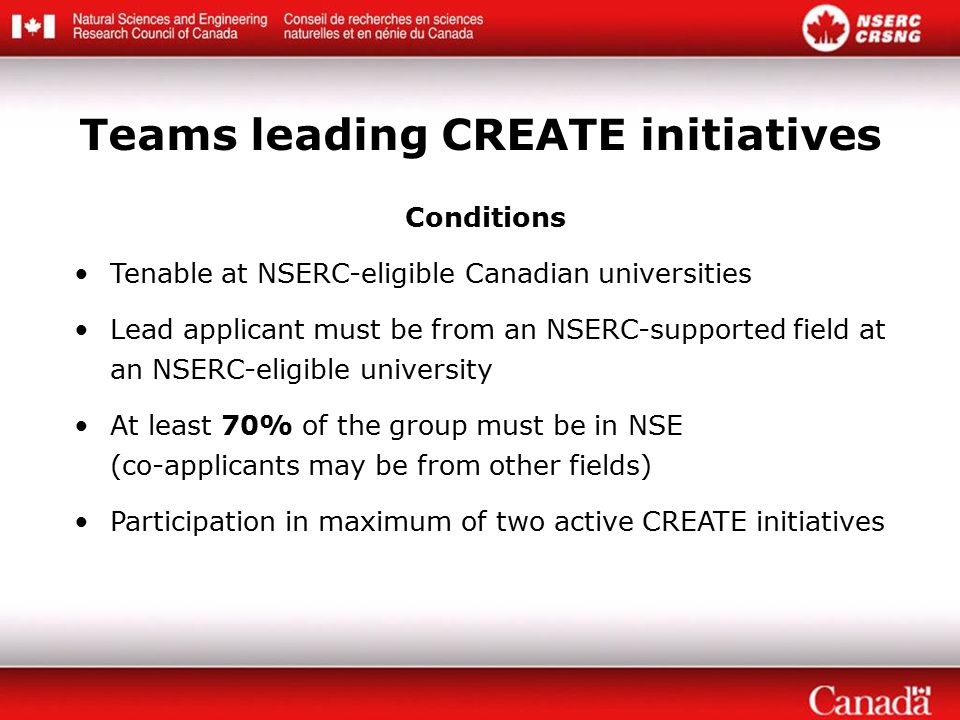 Conditions Tenable at NSERC-eligible Canadian universities Lead applicant must be from an NSERC-supported field at an NSERC-eligible university At least 70% of the group must be in NSE (co-applicants may be from other fields) Participation in maximum of two active CREATE initiatives Teams leading CREATE initiatives