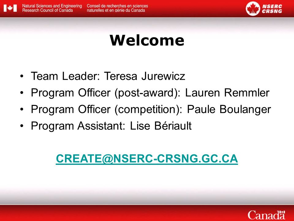 Welcome Team Leader: Teresa Jurewicz Program Officer (post-award): Lauren Remmler Program Officer (competition): Paule Boulanger Program Assistant: Lise Bériault CREATE@NSERC-CRSNG.GC.CA