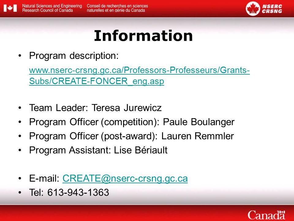 Program description: www.nserc-crsng.gc.ca/Professors-Professeurs/Grants- Subs/CREATE-FONCER_eng.asp Team Leader: Teresa Jurewicz Program Officer (competition): Paule Boulanger Program Officer (post-award): Lauren Remmler Program Assistant: Lise Bériault E-mail:CREATE@nserc-crsng.gc.caCREATE@nserc-crsng.gc.ca Tel:613-943-1363 Information