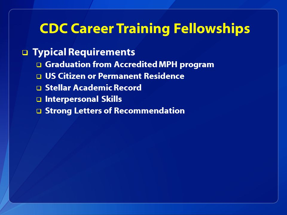 CDC Career Training Fellowships  Typical Requirements  Graduation from Accredited MPH program  US Citizen or Permanent Residence  Stellar Academic Record  Interpersonal Skills  Strong Letters of Recommendation