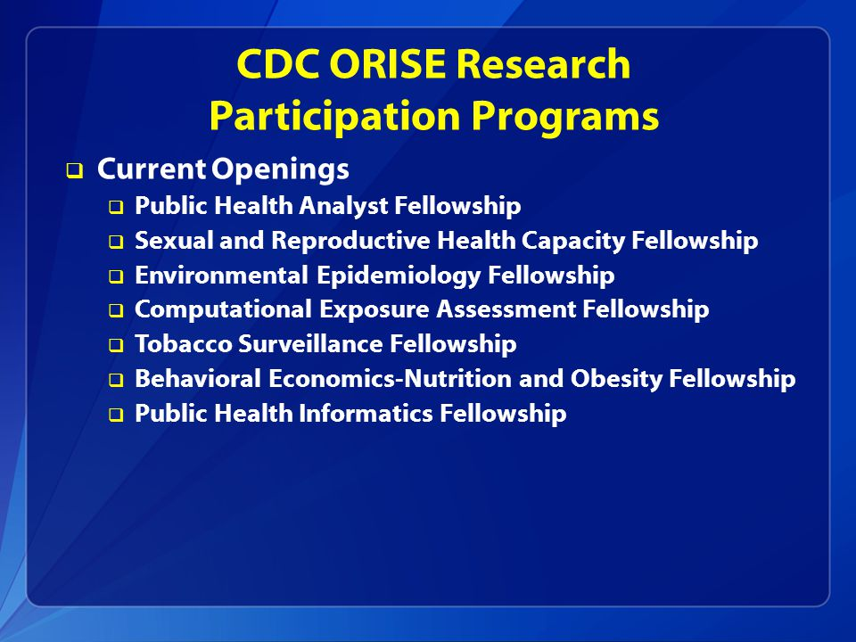 CDC ORISE Research Participation Programs  Current Openings  Public Health Analyst Fellowship  Sexual and Reproductive Health Capacity Fellowship  Environmental Epidemiology Fellowship  Computational Exposure Assessment Fellowship  Tobacco Surveillance Fellowship  Behavioral Economics-Nutrition and Obesity Fellowship  Public Health Informatics Fellowship