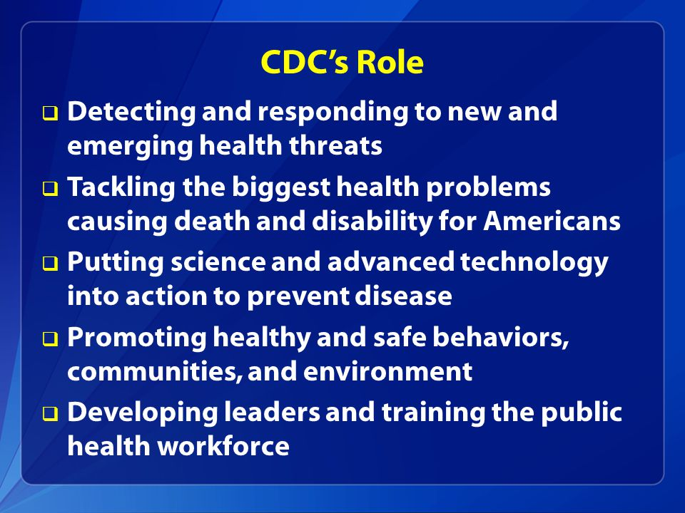 CDC's Role  Detecting and responding to new and emerging health threats  Tackling the biggest health problems causing death and disability for Americans  Putting science and advanced technology into action to prevent disease  Promoting healthy and safe behaviors, communities, and environment  Developing leaders and training the public health workforce