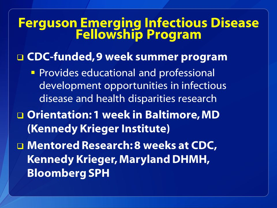 Ferguson Emerging Infectious Disease Fellowship Program  Dates: May-July  Benefits  $4,000 Stipend  Housing and Round Trip travel (out of state)  Membership to APHA  Sponsorship to present at national scientific meeting  Application Deadline: January 31, 2015