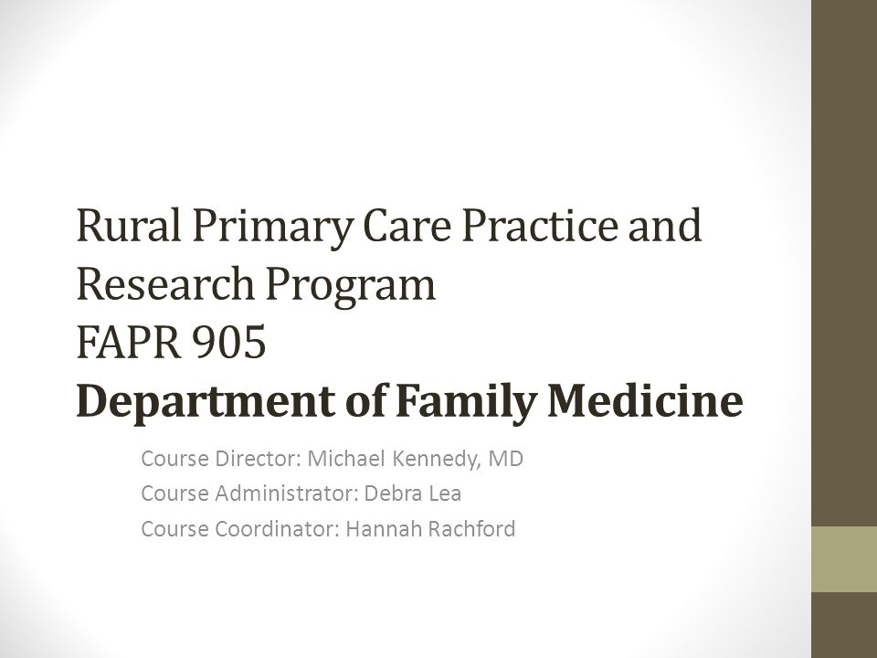 Rural Primary Care Practice and Research Program FAPR 905 Department of Family Medicine Course Director: Michael Kennedy, MD Course Administrator: Debra Lea Course Coordinator: Hannah Rachford