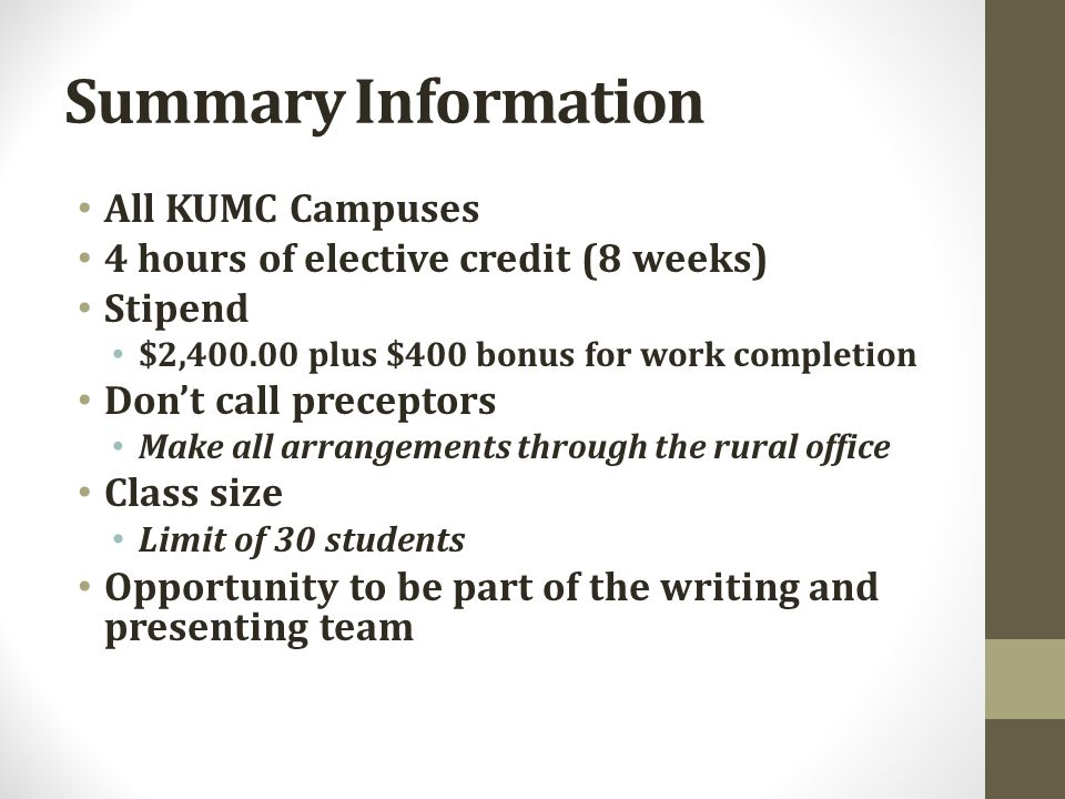 Summary Information All KUMC Campuses 4 hours of elective credit (8 weeks) Stipend $2,400.00 plus $400 bonus for work completion Don't call preceptors Make all arrangements through the rural office Class size Limit of 30 students Opportunity to be part of the writing and presenting team