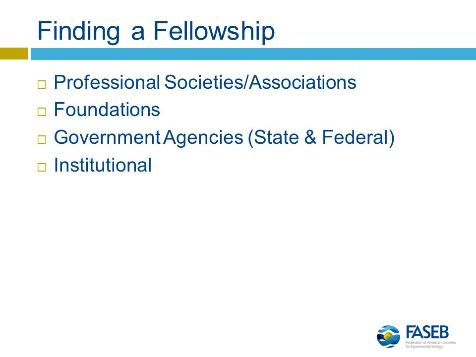 Finding a Fellowship  Professional Societies/Associations  Foundations  Government Agencies (State & Federal)  Institutional