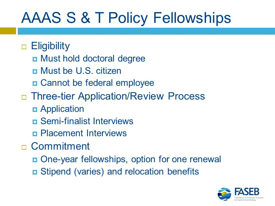 AAAS S & T Policy Fellowships  Eligibility  Must hold doctoral degree  Must be U.S.