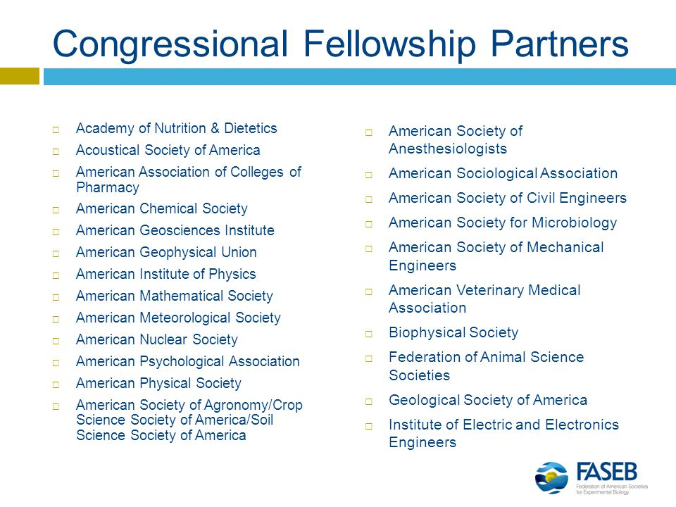 Congressional Fellowship Partners  Academy of Nutrition & Dietetics  Acoustical Society of America  American Association of Colleges of Pharmacy  American Chemical Society  American Geosciences Institute  American Geophysical Union  American Institute of Physics  American Mathematical Society  American Meteorological Society  American Nuclear Society  American Psychological Association  American Physical Society  American Society of Agronomy/Crop Science Society of America/Soil Science Society of America  American Society of Anesthesiologists  American Sociological Association  American Society of Civil Engineers  American Society for Microbiology  American Society of Mechanical Engineers  American Veterinary Medical Association  Biophysical Society  Federation of Animal Science Societies  Geological Society of America  Institute of Electric and Electronics Engineers
