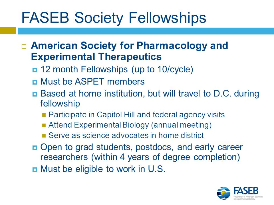 FASEB Society Fellowships  American Society for Pharmacology and Experimental Therapeutics  12 month Fellowships (up to 10/cycle)  Must be ASPET members  Based at home institution, but will travel to D.C.
