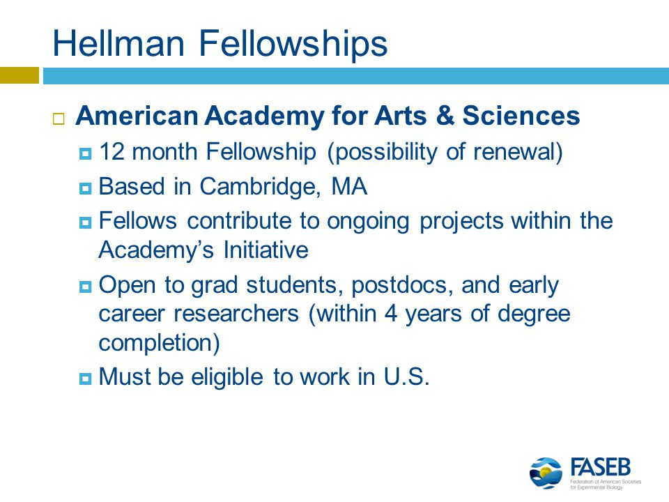 Hellman Fellowships  American Academy for Arts & Sciences  12 month Fellowship (possibility of renewal)  Based in Cambridge, MA  Fellows contribute to ongoing projects within the Academy's Initiative  Open to grad students, postdocs, and early career researchers (within 4 years of degree completion)  Must be eligible to work in U.S.