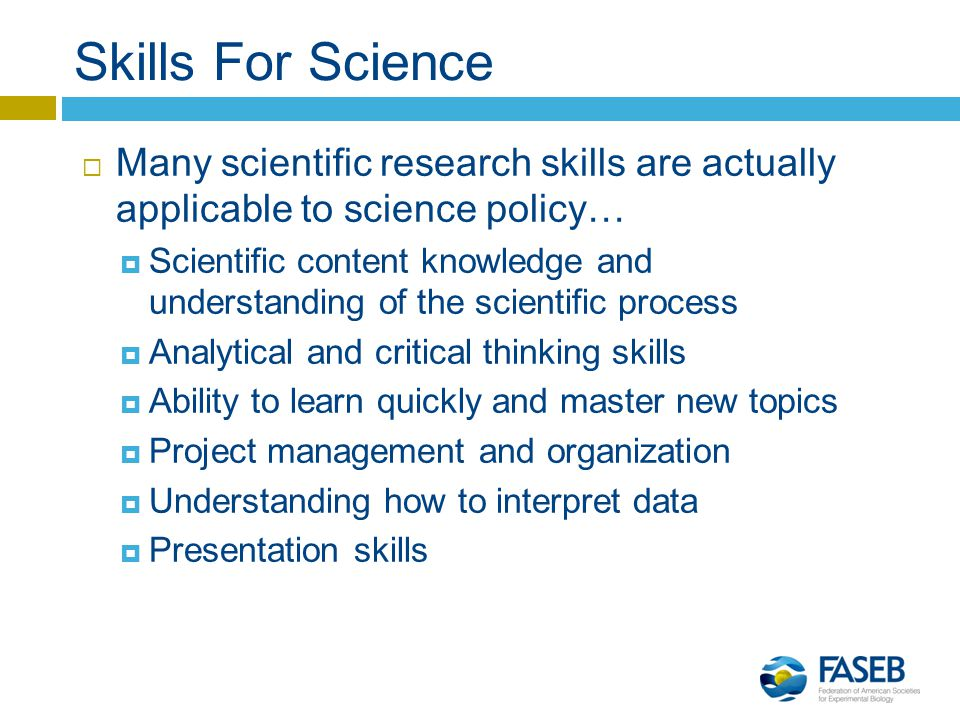Skills For Science  Many scientific research skills are actually applicable to science policy…  Scientific content knowledge and understanding of the scientific process  Analytical and critical thinking skills  Ability to learn quickly and master new topics  Project management and organization  Understanding how to interpret data  Presentation skills