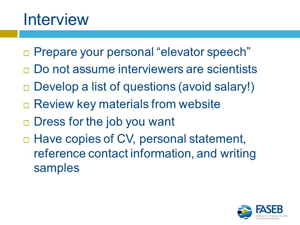 Interview  Prepare your personal elevator speech  Do not assume interviewers are scientists  Develop a list of questions (avoid salary!)  Review key materials from website  Dress for the job you want  Have copies of CV, personal statement, reference contact information, and writing samples