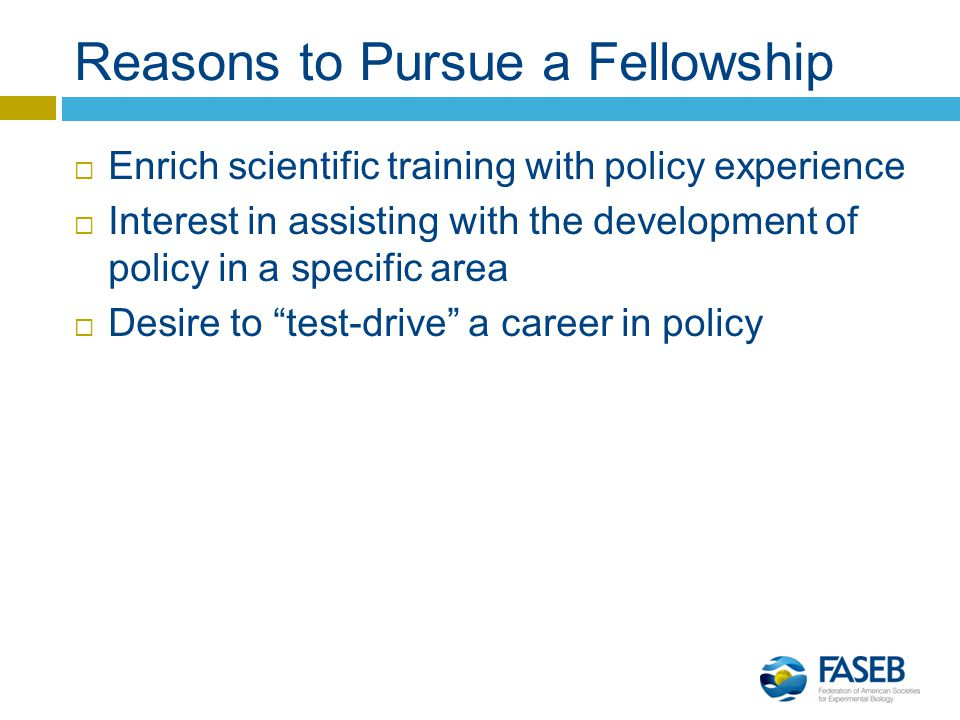 Reasons to Pursue a Fellowship  Enrich scientific training with policy experience  Interest in assisting with the development of policy in a specific area  Desire to test-drive a career in policy
