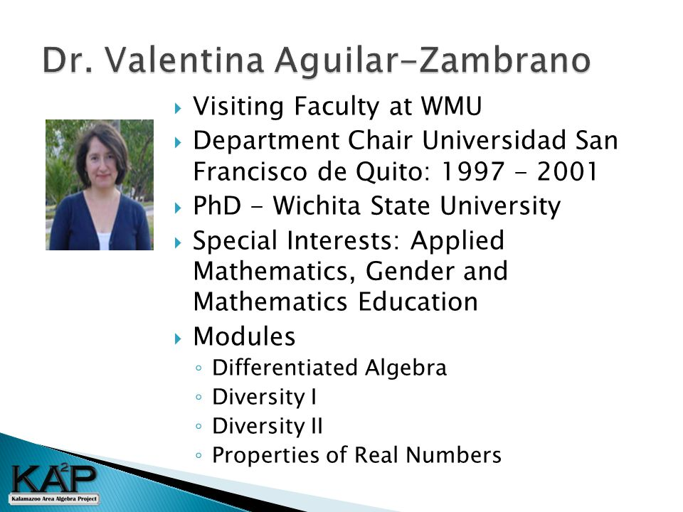  Visiting Faculty at WMU  Department Chair Universidad San Francisco de Quito: 1997 - 2001  PhD - Wichita State University  Special Interests: Applied Mathematics, Gender and Mathematics Education  Modules ◦ Differentiated Algebra ◦ Diversity I ◦ Diversity II ◦ Properties of Real Numbers