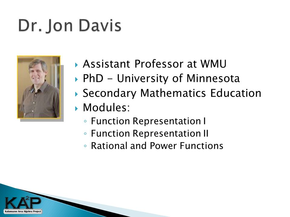  Assistant Professor at WMU  PhD - University of Minnesota  Secondary Mathematics Education  Modules: ◦ Function Representation I ◦ Function Representation II ◦ Rational and Power Functions