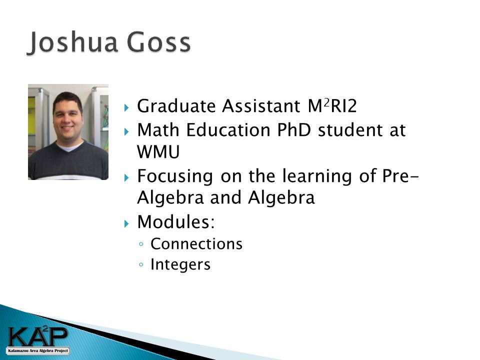  Graduate Assistant M 2 RI2  Math Education PhD student at WMU  Focusing on the learning of Pre- Algebra and Algebra  Modules: ◦ Connections ◦ Integers
