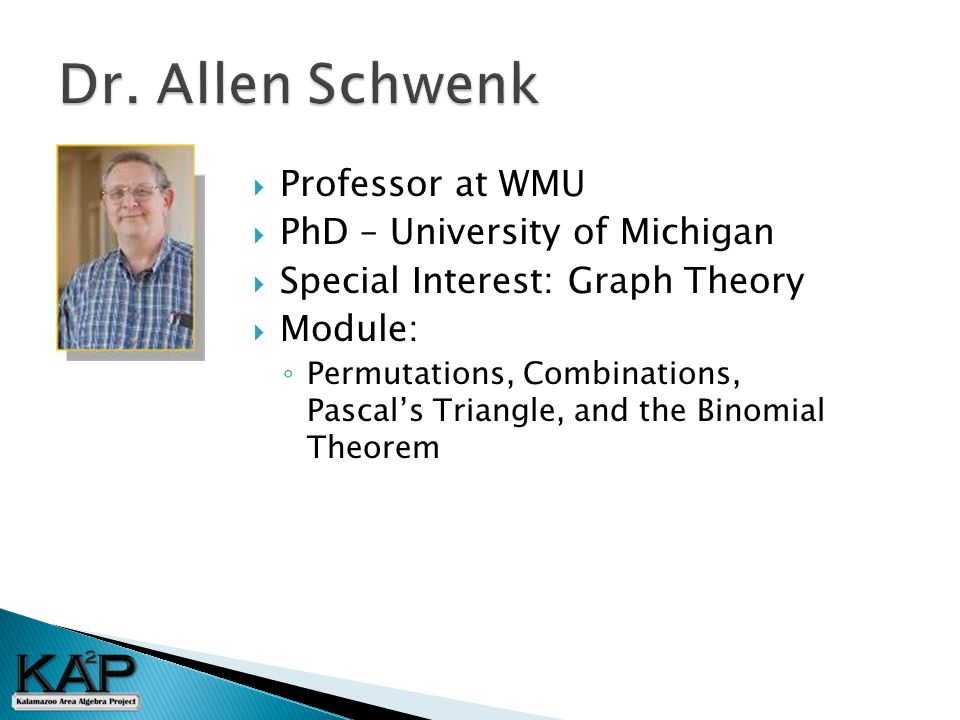  Professor at WMU  PhD – University of Michigan  Special Interest: Graph Theory  Module: ◦ Permutations, Combinations, Pascal's Triangle, and the Binomial Theorem