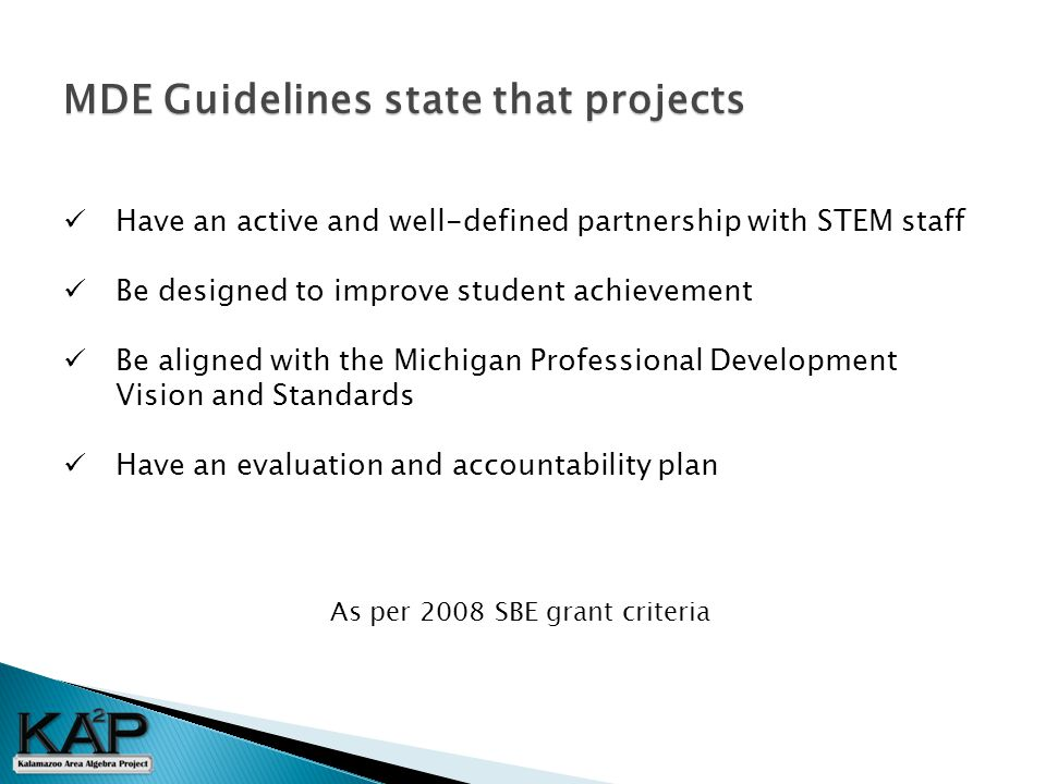 As per 2008 SBE grant criteria MDE Guidelines state that projects Have an active and well-defined partnership with STEM staff Be designed to improve student achievement Be aligned with the Michigan Professional Development Vision and Standards Have an evaluation and accountability plan