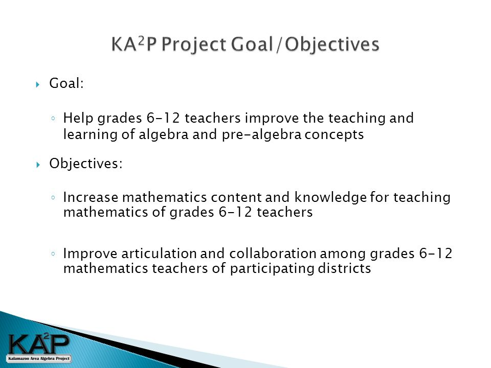  Objectives: ◦ Increase mathematics content and knowledge for teaching mathematics of grades 6-12 teachers ◦ Improve articulation and collaboration among grades 6-12 mathematics teachers of participating districts  Goal: ◦ Help grades 6-12 teachers improve the teaching and learning of algebra and pre-algebra concepts
