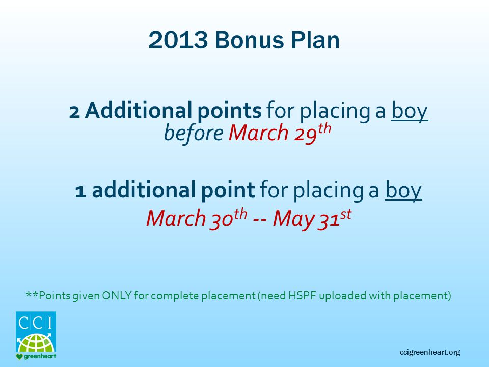 ccigreenheart.org 2013 Bonus Plan 2 Additional points for placing a boy before March 29 th 1 additional point for placing a boy March 30 th -- May 31 st **Points given ONLY for complete placement (need HSPF uploaded with placement)