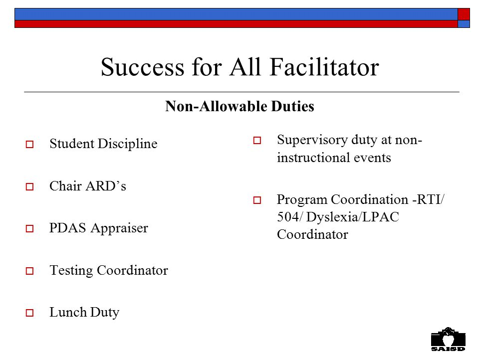 Success for All Facilitator Non-Allowable Duties  Student Discipline  Chair ARD's  PDAS Appraiser  Testing Coordinator  Lunch Duty  Supervisory duty at non- instructional events  Program Coordination -RTI/ 504/ Dyslexia/LPAC Coordinator