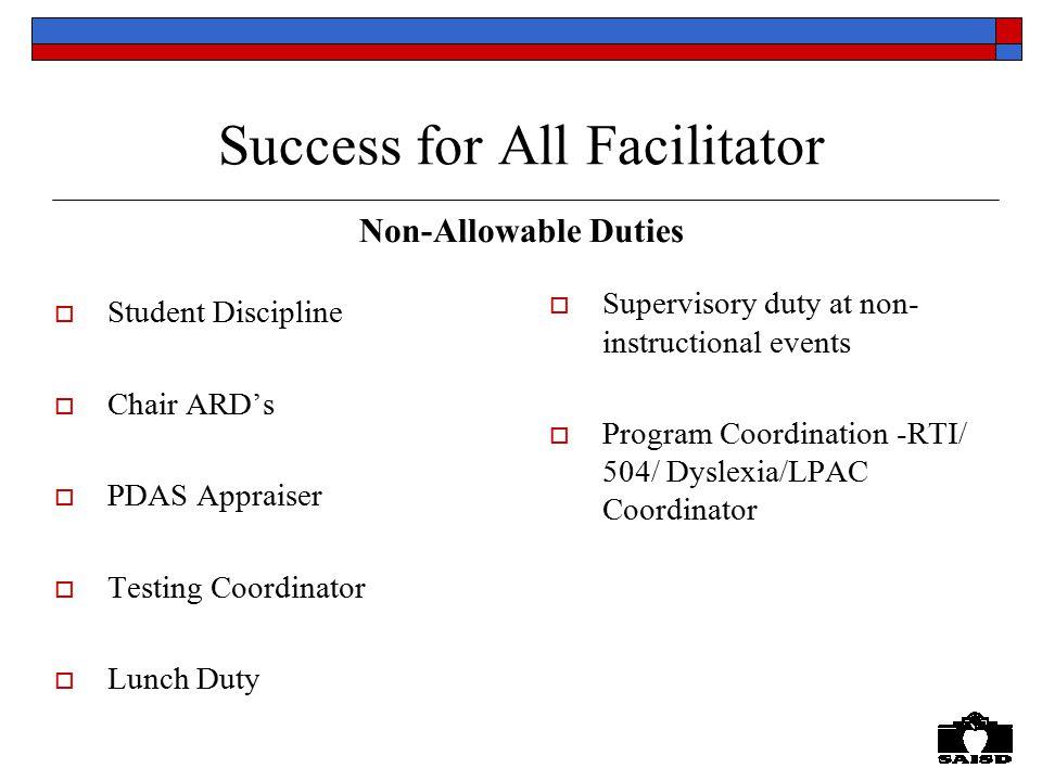 Success for All Facilitator Non-Allowable Duties  Student Discipline  Chair ARD's  PDAS Appraiser  Testing Coordinator  Lunch Duty  Supervisory