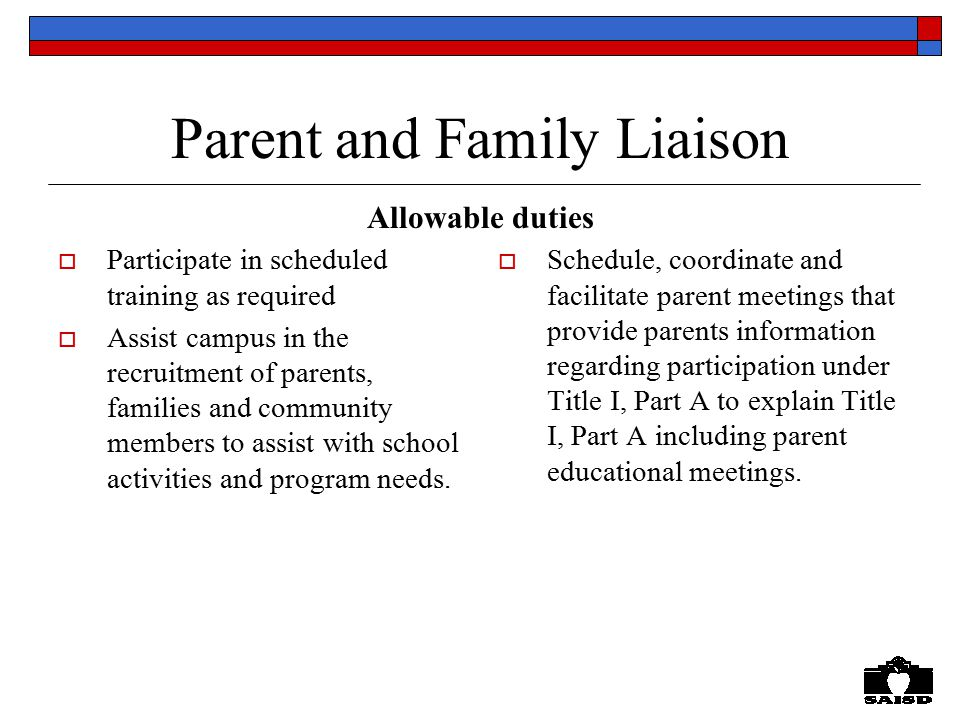 Parent and Family Liaison  Participate in scheduled training as required  Assist campus in the recruitment of parents, families and community members to assist with school activities and program needs.