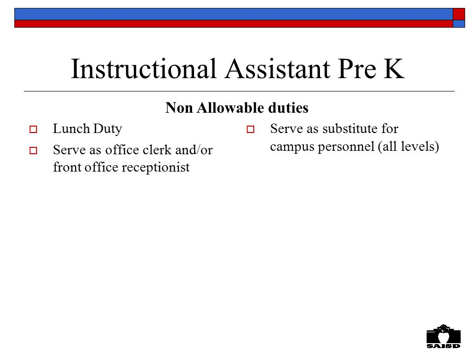 Instructional Assistant Pre K  Lunch Duty  Serve as office clerk and/or front office receptionist  Serve as substitute for campus personnel (all levels) Non Allowable duties
