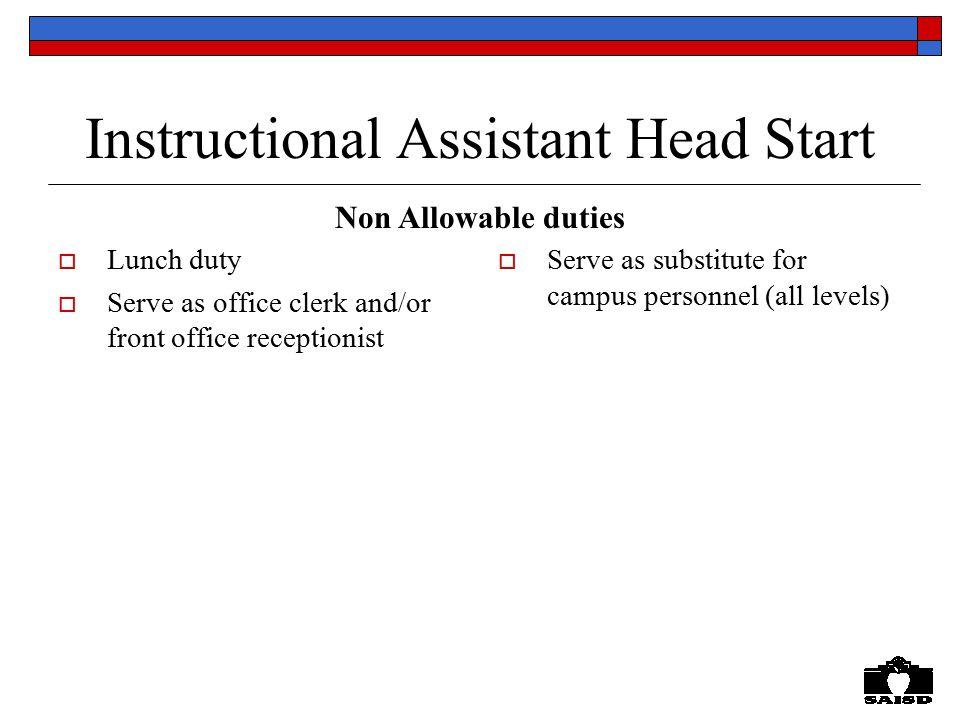 Instructional Assistant Head Start  Lunch duty  Serve as office clerk and/or front office receptionist  Serve as substitute for campus personnel (all levels) Non Allowable duties