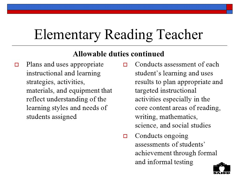 Elementary Reading Teacher  Plans and uses appropriate instructional and learning strategies, activities, materials, and equipment that reflect understanding of the learning styles and needs of students assigned  Conducts assessment of each student's learning and uses results to plan appropriate and targeted instructional activities especially in the core content areas of reading, writing, mathematics, science, and social studies  Conducts ongoing assessments of students' achievement through formal and informal testing Allowable duties continued