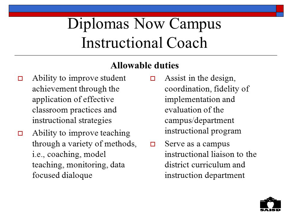 Diplomas Now Campus Instructional Coach  Ability to improve student achievement through the application of effective classroom practices and instructional strategies  Ability to improve teaching through a variety of methods, i.e., coaching, model teaching, monitoring, data focused dialoque  Assist in the design, coordination, fidelity of implementation and evaluation of the campus/department instructional program  Serve as a campus instructional liaison to the district curriculum and instruction department Allowable duties