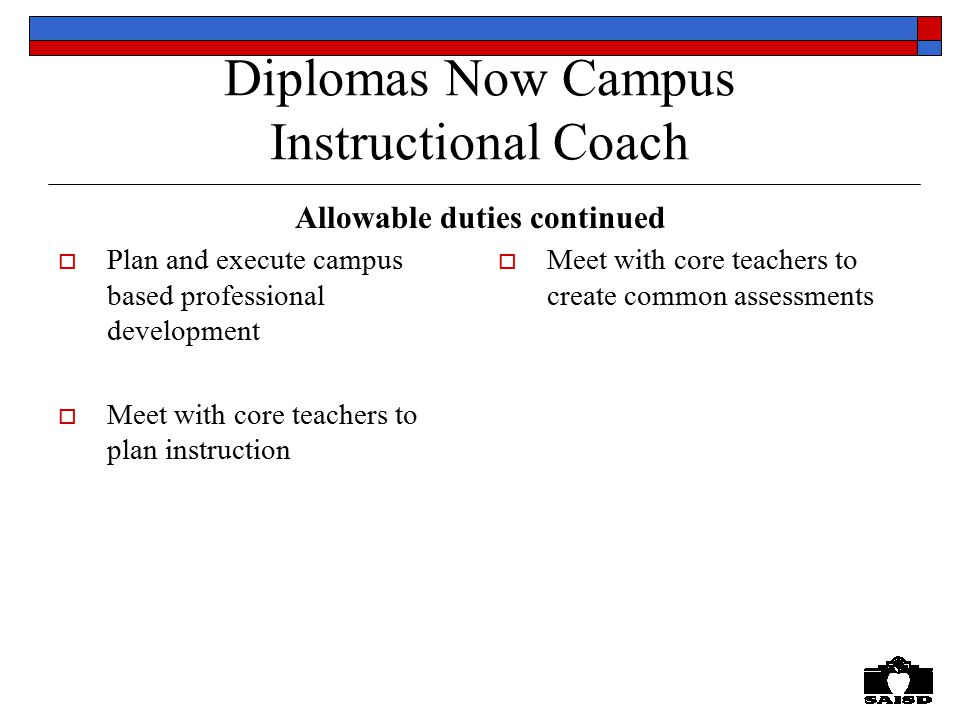 Diplomas Now Campus Instructional Coach  Plan and execute campus based professional development  Meet with core teachers to plan instruction  Meet with core teachers to create common assessments Allowable duties continued