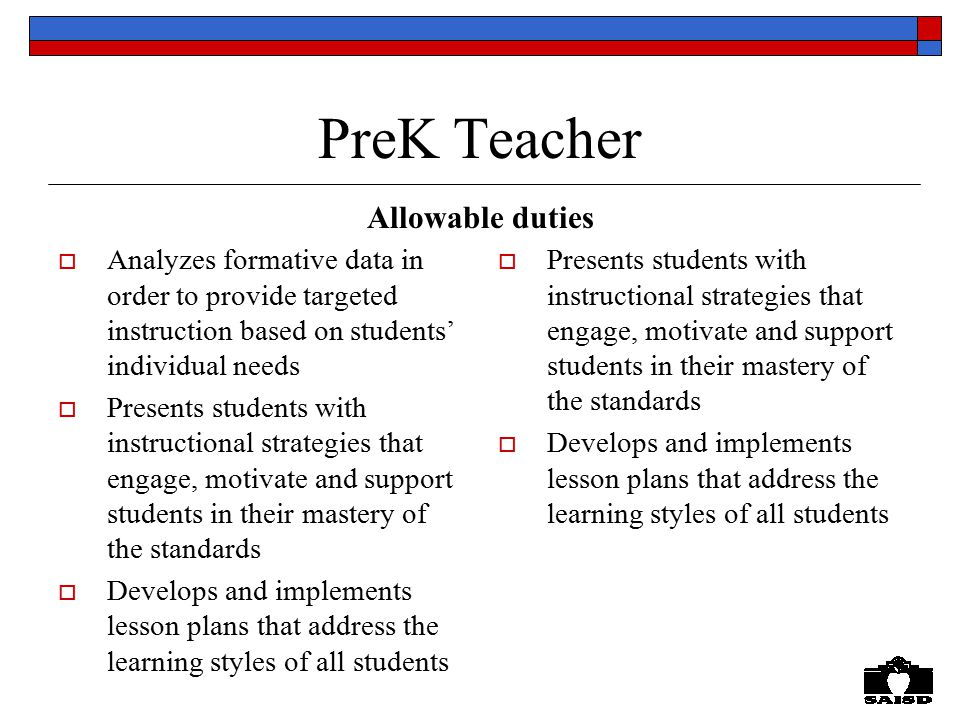 PreK Teacher  Analyzes formative data in order to provide targeted instruction based on students' individual needs  Presents students with instructional strategies that engage, motivate and support students in their mastery of the standards  Develops and implements lesson plans that address the learning styles of all students  Presents students with instructional strategies that engage, motivate and support students in their mastery of the standards  Develops and implements lesson plans that address the learning styles of all students Allowable duties