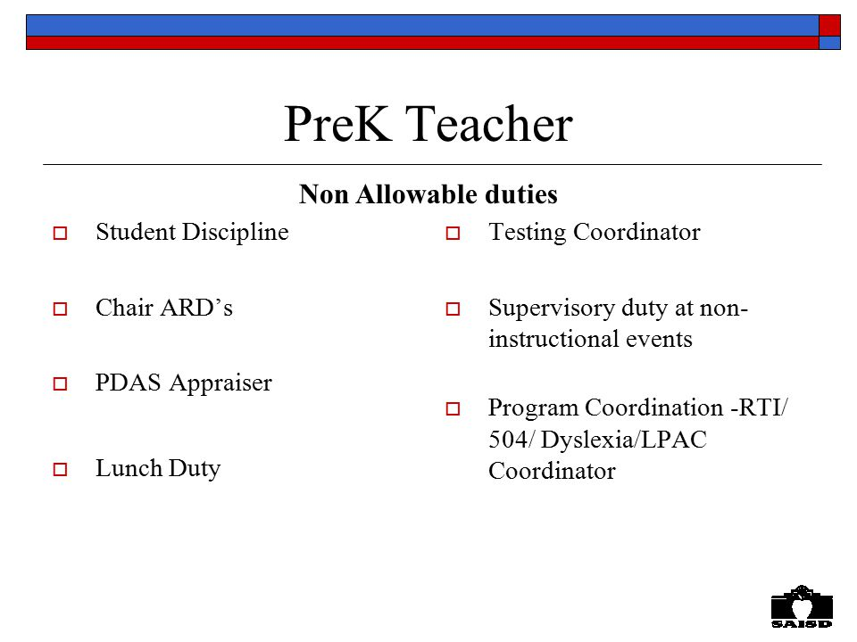 PreK Teacher  Student Discipline  Chair ARD's  PDAS Appraiser  Lunch Duty  Testing Coordinator  Supervisory duty at non- instructional events  Program Coordination -RTI/ 504/ Dyslexia/LPAC Coordinator Non Allowable duties