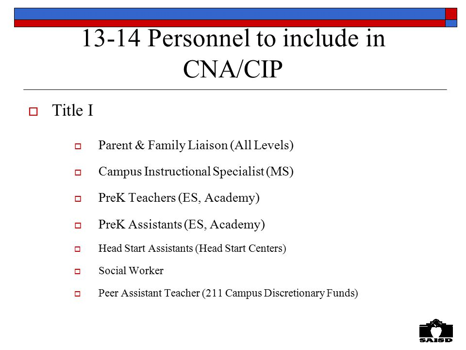 13-14 Personnel to include in CNA/CIP  Title I  Parent & Family Liaison (All Levels)  Campus Instructional Specialist (MS)  PreK Teachers (ES, Academy)  PreK Assistants (ES, Academy)  Head Start Assistants (Head Start Centers)  Social Worker  Peer Assistant Teacher (211 Campus Discretionary Funds)