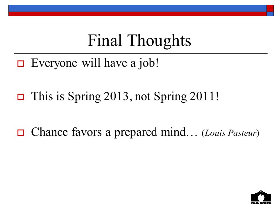 Final Thoughts  Everyone will have a job.  This is Spring 2013, not Spring 2011.