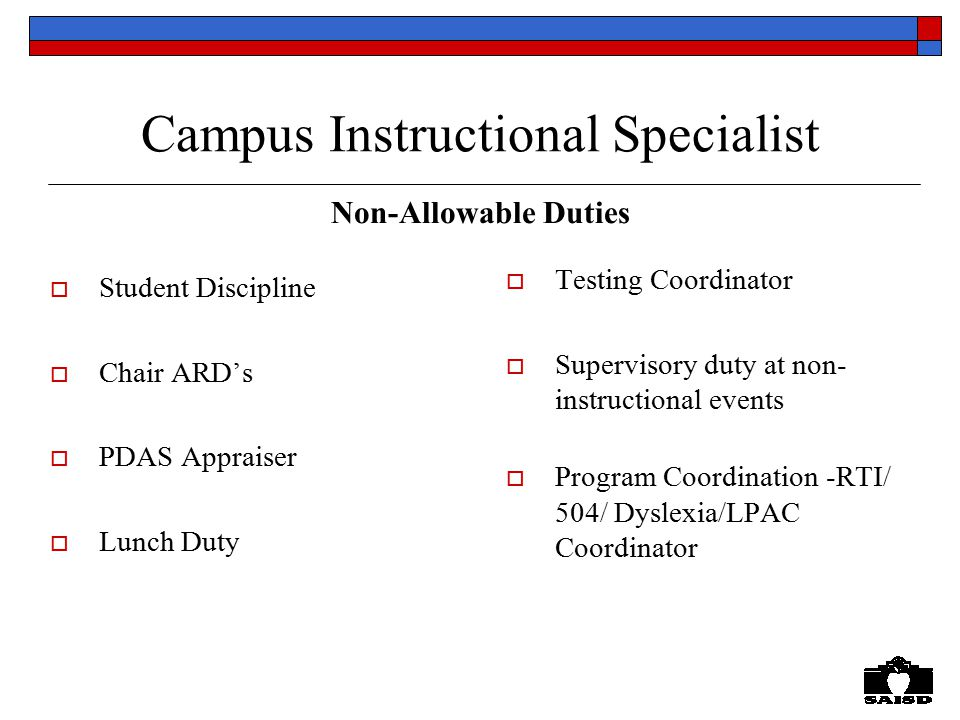 Campus Instructional Specialist Non-Allowable Duties  Student Discipline  Chair ARD's  PDAS Appraiser  Lunch Duty  Testing Coordinator  Supervisory duty at non- instructional events  Program Coordination -RTI/ 504/ Dyslexia/LPAC Coordinator