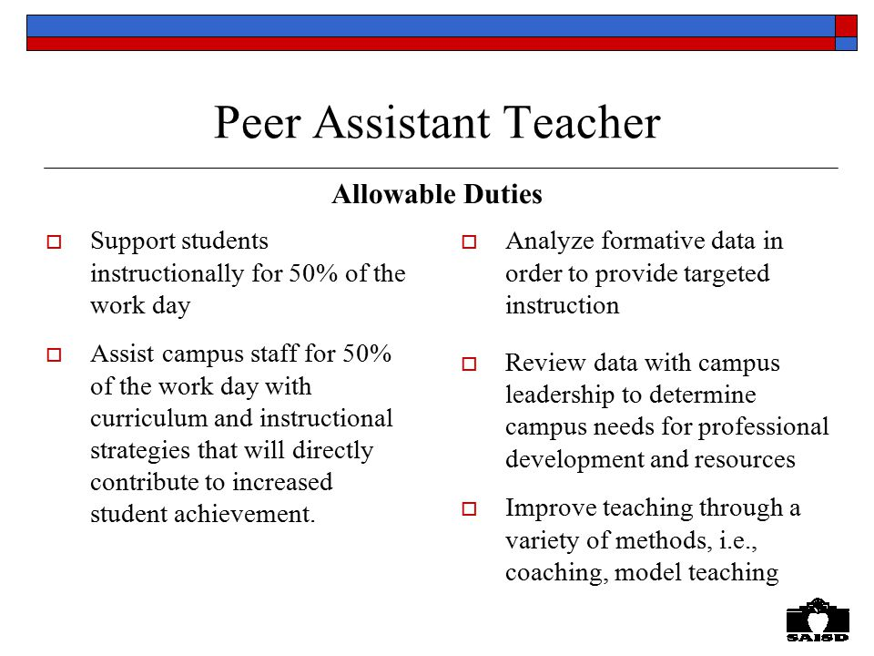 Peer Assistant Teacher Allowable Duties  Support students instructionally for 50% of the work day  Assist campus staff for 50% of the work day with curriculum and instructional strategies that will directly contribute to increased student achievement.